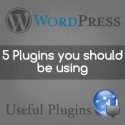 Five WordPress Plugins You Should be Using